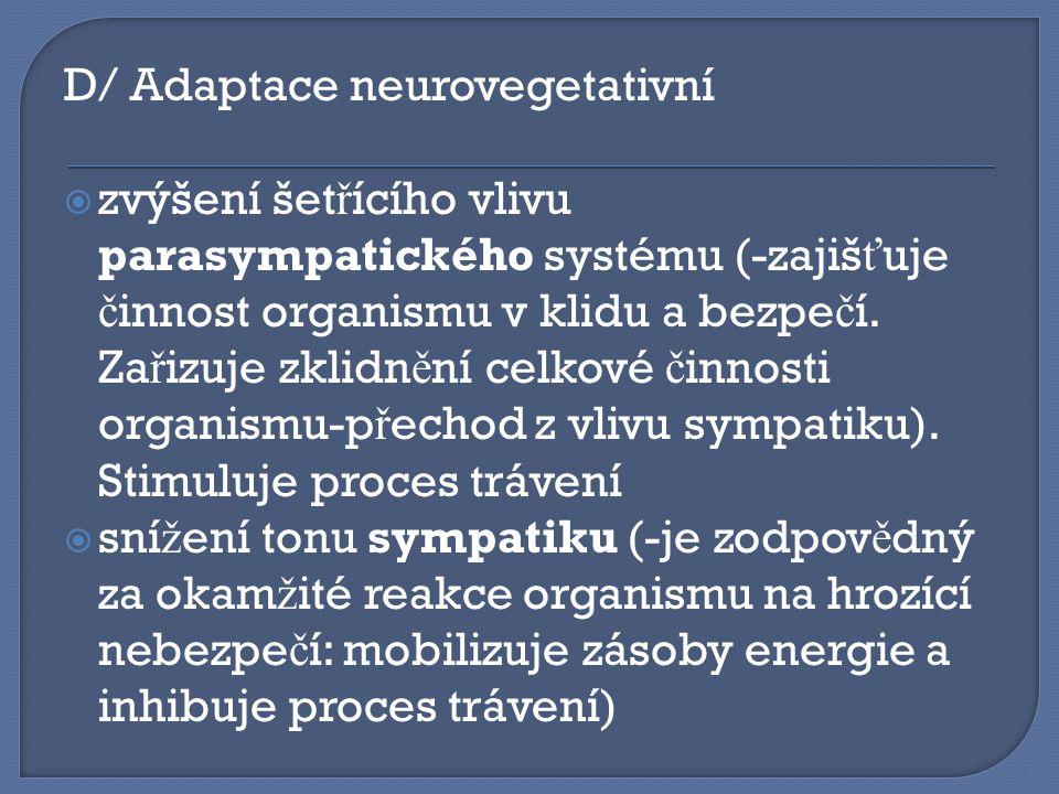D/ Adaptace neurovegetativní  zvýšení šet ř ícího vlivu parasympatického systému (-zajiš ť uje č innost organismu v klidu a bezpe č í. Za ř izuje zkl