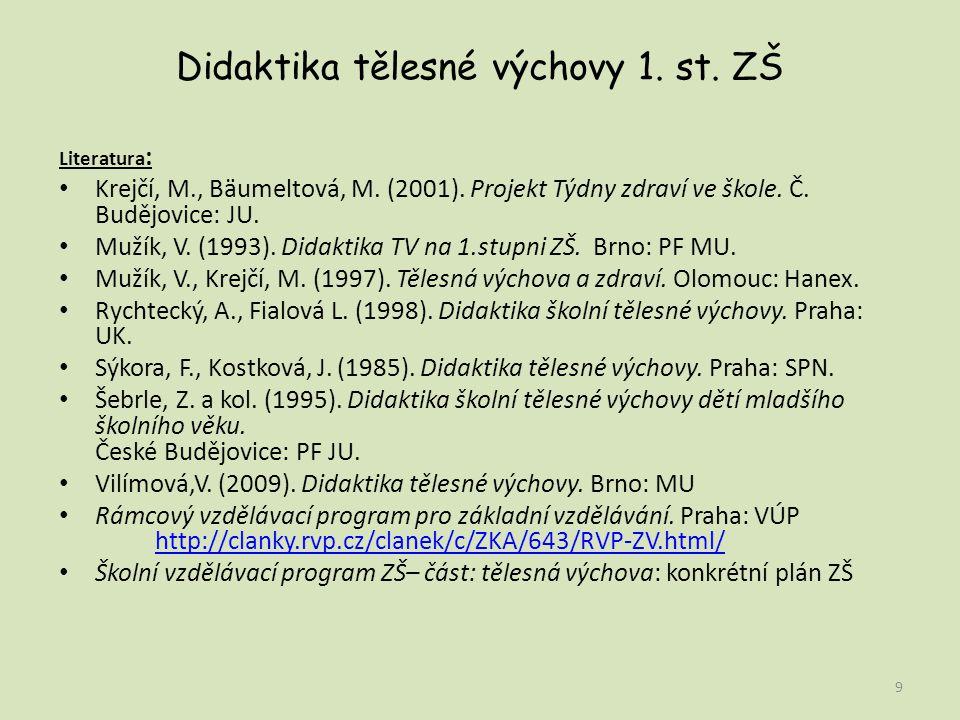Didaktika tělesné výchovy 1. st. ZŠ Literatura : Krejčí, M., Bäumeltová, M. (2001). Projekt Týdny zdraví ve škole. Č. Budějovice: JU. Mužík, V. (1993)