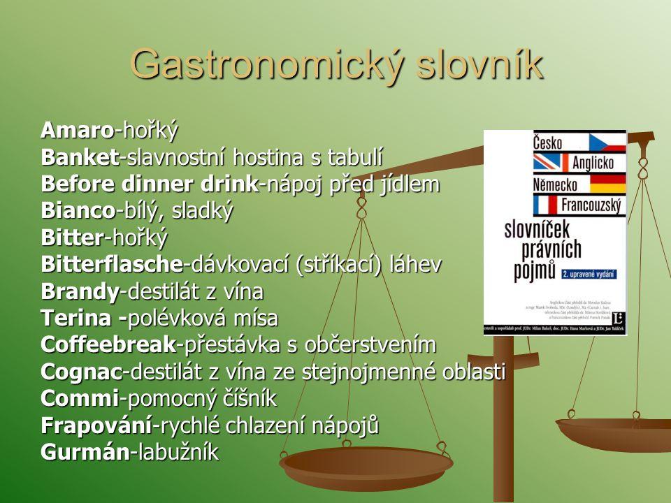 Gastronomický slovník Amaro-hořký Banket-slavnostní hostina s tabulí Before dinner drink-nápoj před jídlem Bianco-bílý, sladký Bitter-hořký Bitterflasche-dávkovací (stříkací) láhev Brandy-destilát z vína Terina -polévková mísa Coffeebreak-přestávka s občerstvením Cognac-destilát z vína ze stejnojmenné oblasti Commi-pomocný číšník Frapování-rychlé chlazení nápojů Gurmán-labužník