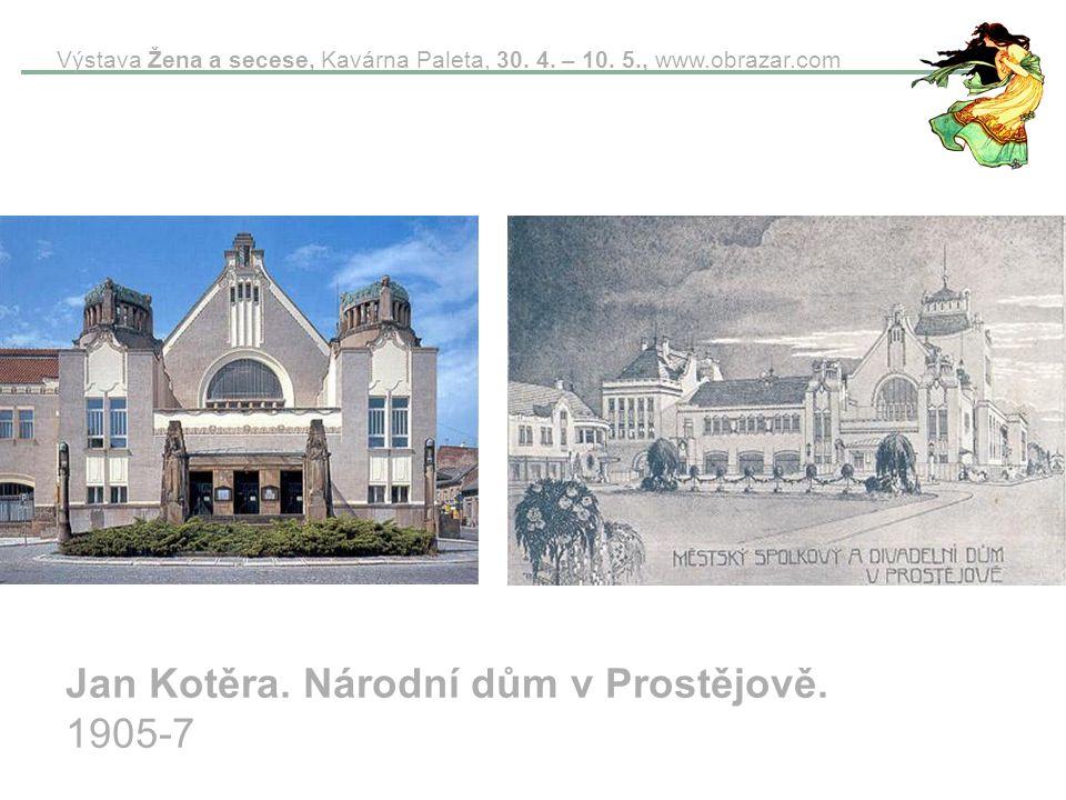 Výstava Žena a secese, Kavárna Paleta, 30. 4. – 10. 5., www.obrazar.com Jan Kotěra. Národní dům v Prostějově. 1905-7