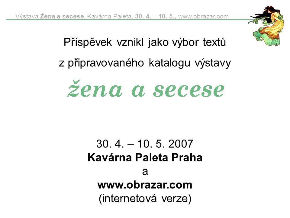 Výstava Žena a secese, Kavárna Paleta, 30. 4. – 10. 5., www.obrazar.com Příspěvek vznikl jako výbor textů z připravovaného katalogu výstavy 30. 4. – 1