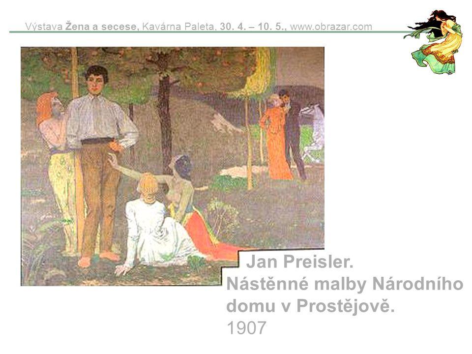 Výstava Žena a secese, Kavárna Paleta, 30. 4. – 10. 5., www.obrazar.com Jan Preisler. Nástěnné malby Národního domu v Prostějově. 1907