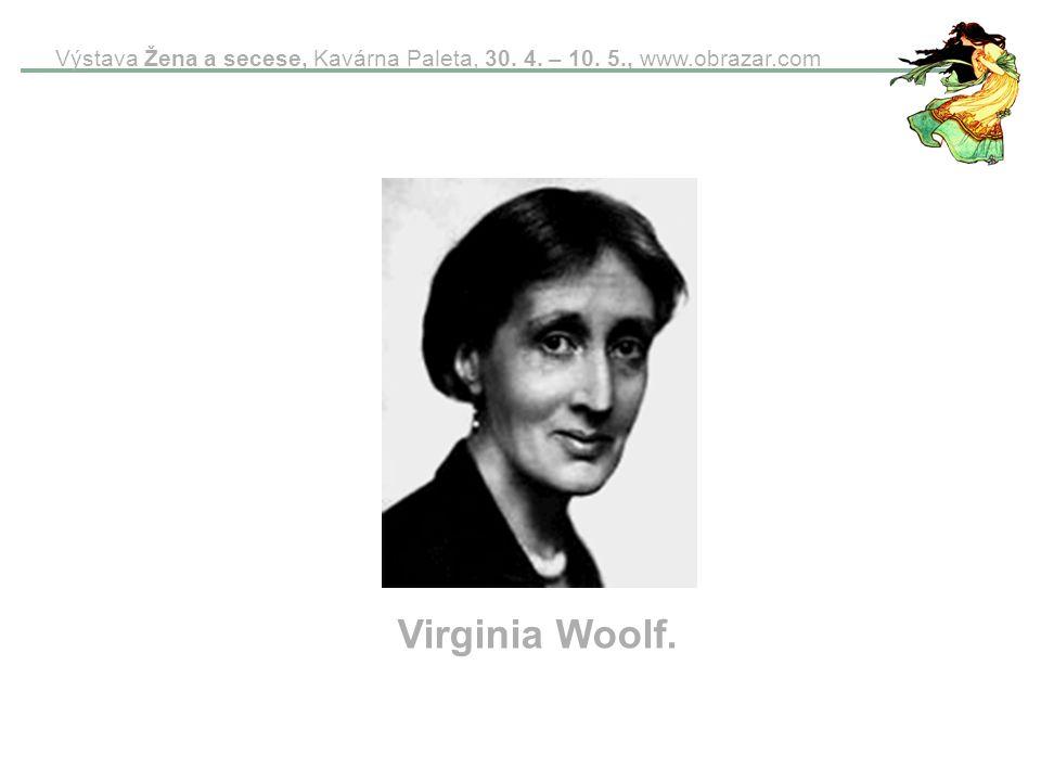 Výstava Žena a secese, Kavárna Paleta, 30. 4. – 10. 5., www.obrazar.com Virginia Woolf.