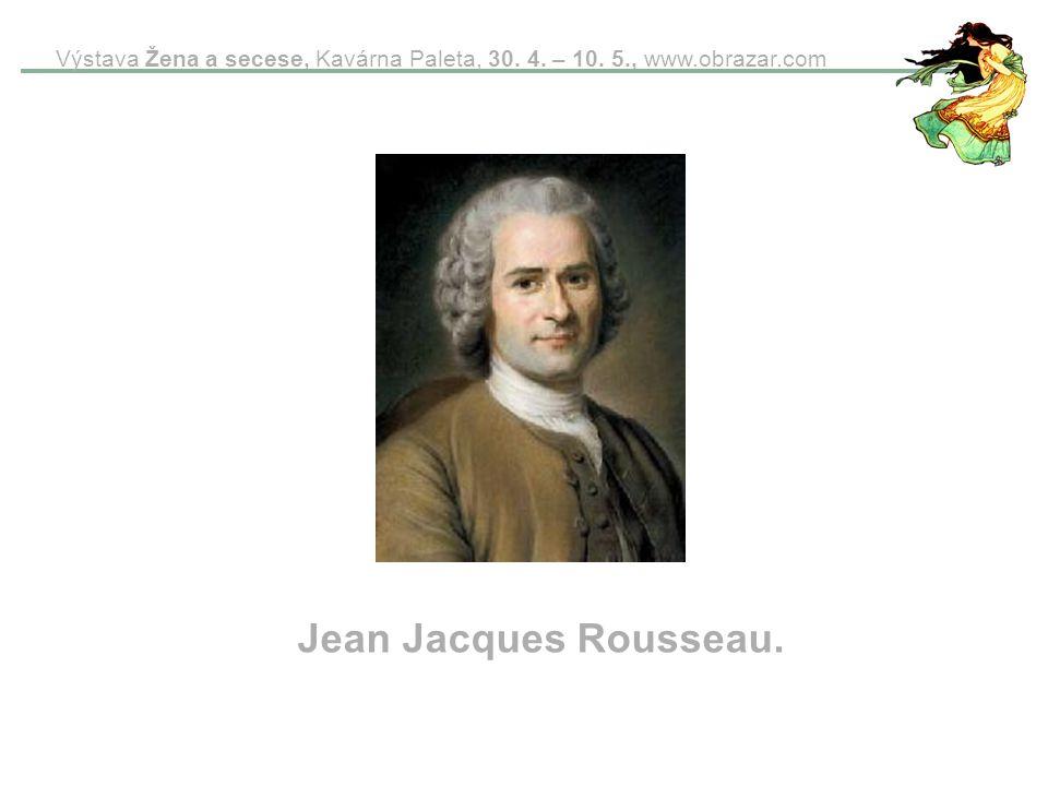 Výstava Žena a secese, Kavárna Paleta, 30. 4. – 10. 5., www.obrazar.com Jean Jacques Rousseau.