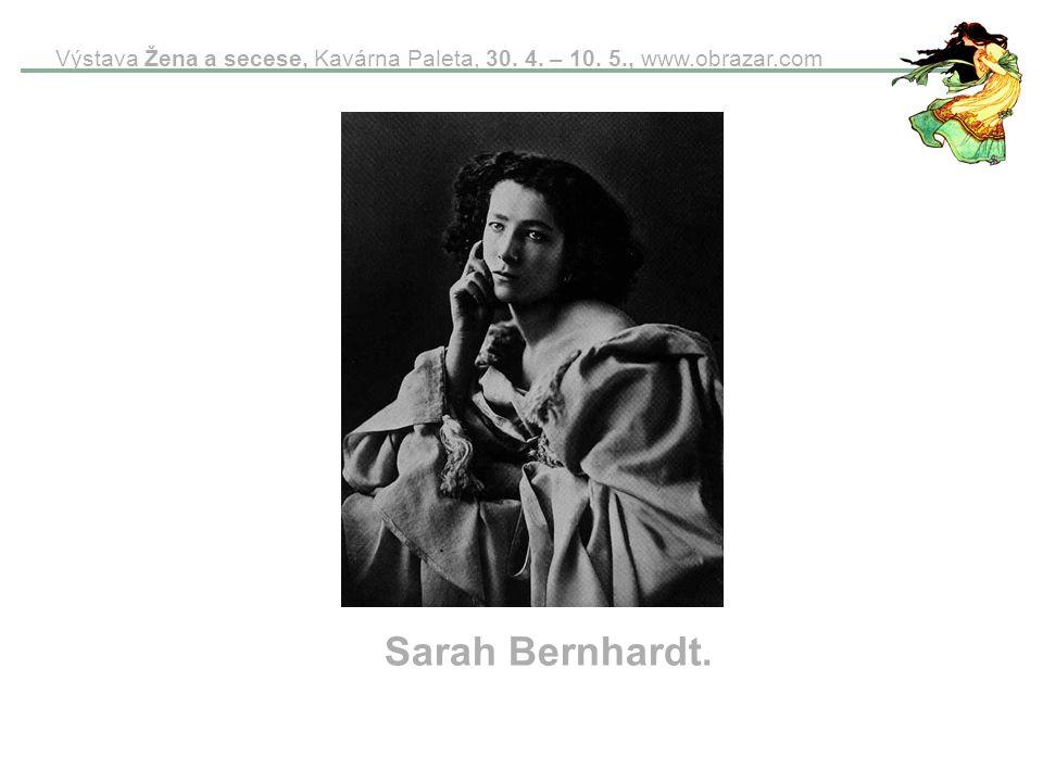 Výstava Žena a secese, Kavárna Paleta, 30. 4. – 10. 5., www.obrazar.com Sarah Bernhardt.