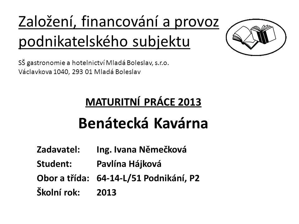 Založení, financování a provoz podnikatelského subjektu MATURITNÍ PRÁCE 2013 Benátecká Kavárna Zadavatel: Ing.