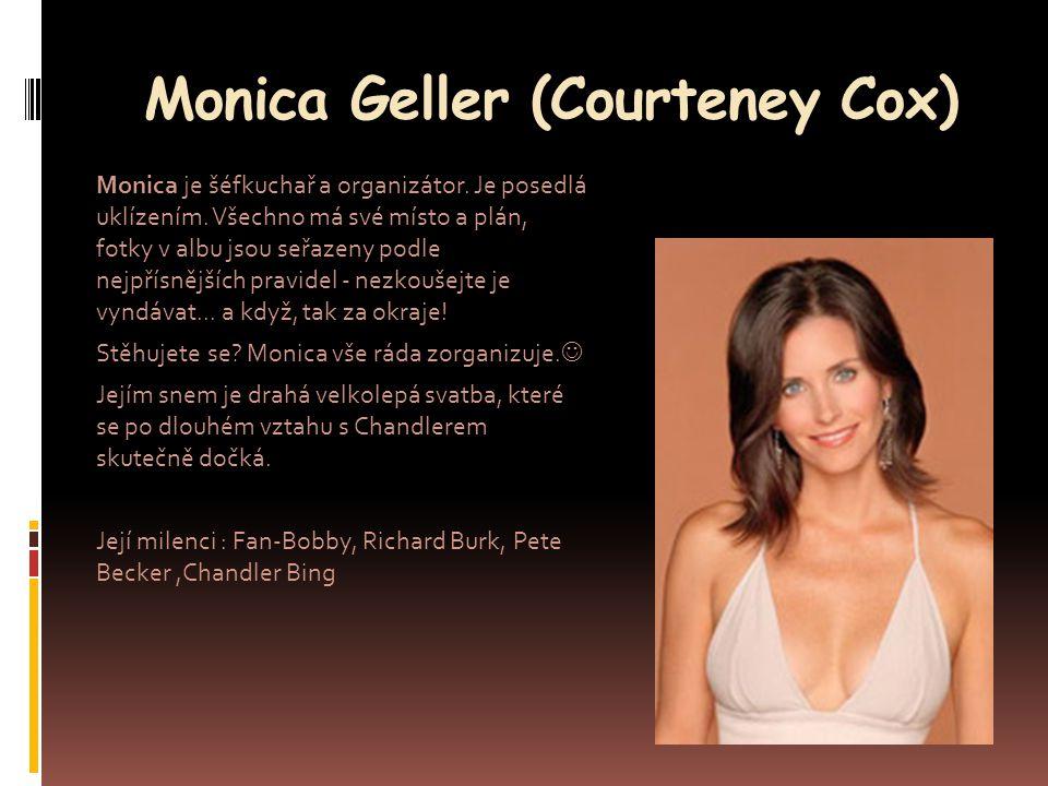 Monica Geller (Courteney Cox) Monica je šéfkuchař a organizátor. Je posedlá uklízením. Všechno má své místo a plán, fotky v albu jsou seřazeny podle n