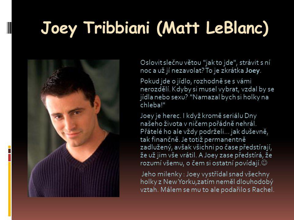 Joey Tribbiani (Matt LeBlanc) Oslovit slečnu větou jak to jde , strávit s ní noc a už jí nezavolat.
