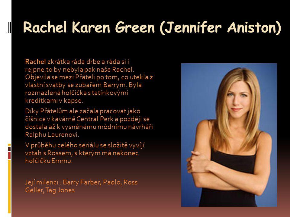 Rachel Karen Green (Jennifer Aniston) Rachel zkrátka ráda drbe a ráda si i rejpne,to by nebyla pak naše Rachel. Objevila se mezi Přáteli po tom, co ut