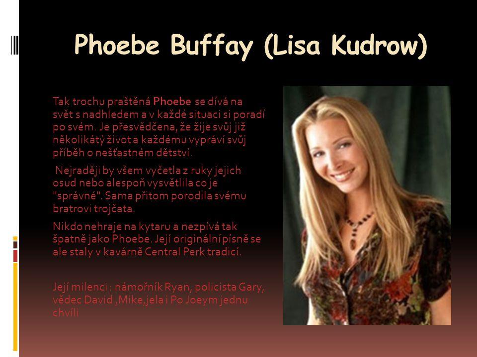 Phoebe Buffay (Lisa Kudrow) Tak trochu praštěná Phoebe se dívá na svět s nadhledem a v každé situaci si poradí po svém. Je přesvědčena, že žije svůj j
