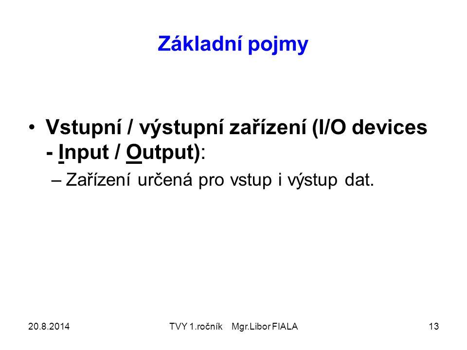 20.8.2014TVY 1.ročník Mgr.Libor FIALA13 Základní pojmy Vstupní / výstupní zařízení (I/O devices - Input / Output): –Zařízení určená pro vstup i výstup