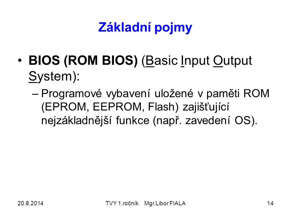 20.8.2014TVY 1.ročník Mgr.Libor FIALA14 Základní pojmy BIOS (ROM BIOS) (Basic Input Output System): –Programové vybavení uložené v paměti ROM (EPROM, EEPROM, Flash) zajišťující nejzákladnější funkce (např.