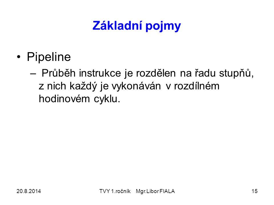 20.8.2014TVY 1.ročník Mgr.Libor FIALA15 Základní pojmy Pipeline – Průběh instrukce je rozdělen na řadu stupňů, z nich každý je vykonáván v rozdílném hodinovém cyklu.