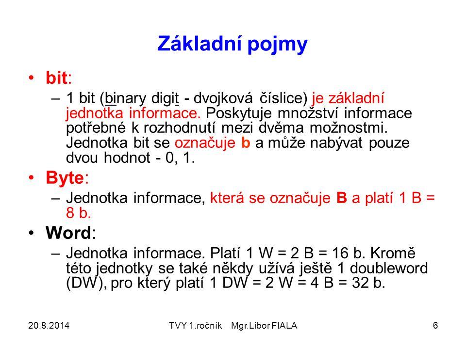 20.8.2014TVY 1.ročník Mgr.Libor FIALA6 Základní pojmy bit: –1 bit (binary digit - dvojková číslice) je základní jednotka informace. Poskytuje množství