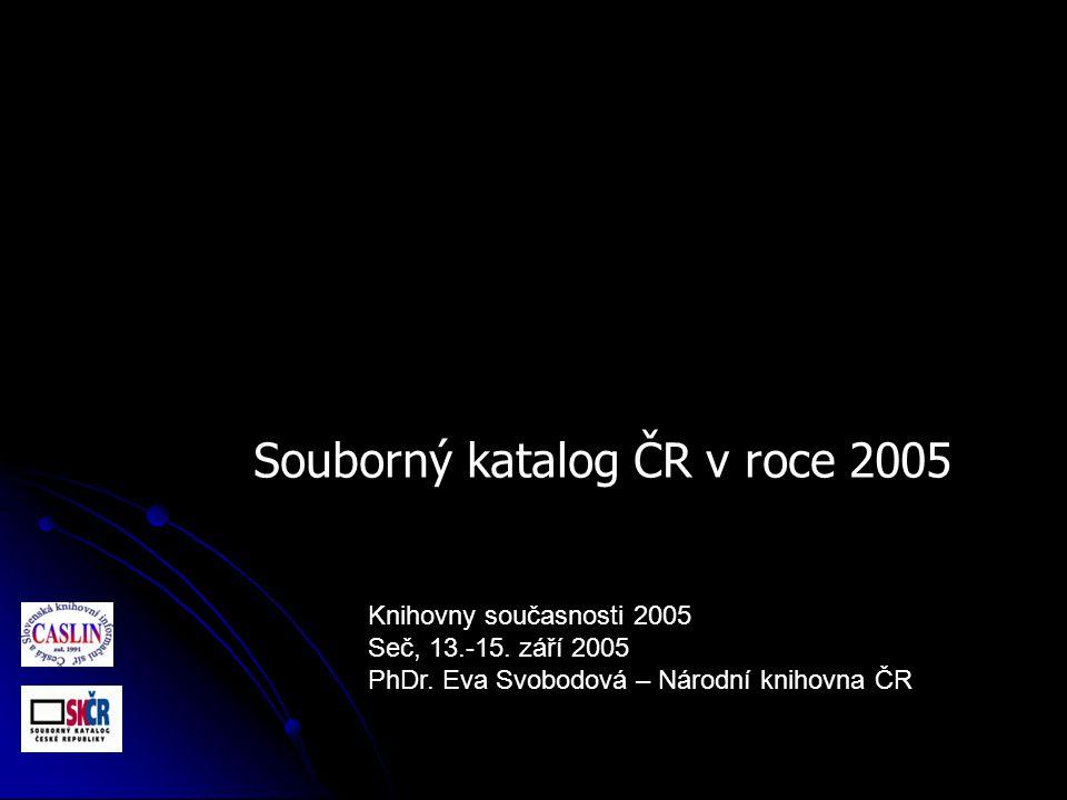 Knihovny současnosti 2005 Seč, 13.-15. září 2005 PhDr. Eva Svobodová – Národní knihovna ČR Souborný katalog ČR v roce 2005