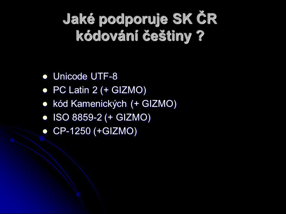 Jaké podporuje SK ČR kódování češtiny ? Unicode UTF-8 Unicode UTF-8 PC Latin 2 (+ GIZMO) PC Latin 2 (+ GIZMO) kód Kamenických (+ GIZMO) kód Kamenickýc
