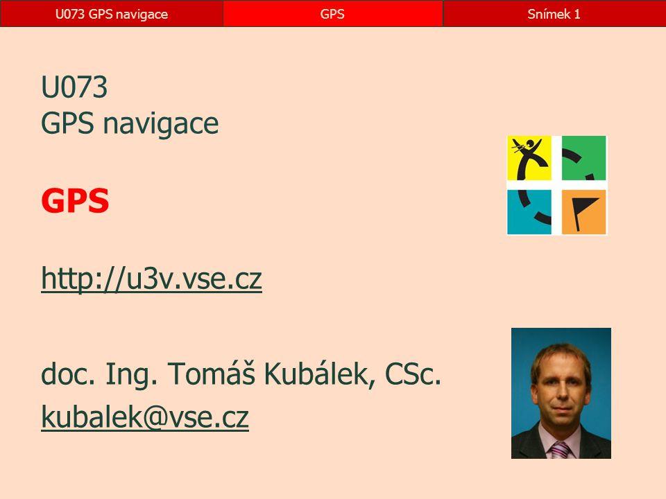 U073 GPS navigaceGPSSnímek 1 U073 GPS navigace GPS http://u3v.vse.cz http://u3v.vse.cz doc. Ing. Tomáš Kubálek, CSc. kubalek@vse.cz