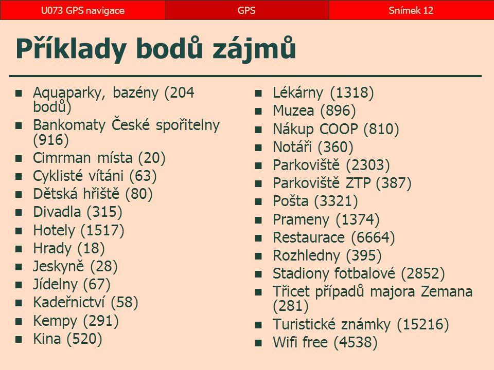 Příklady bodů zájmů Aquaparky, bazény (204 bodů) Bankomaty České spořitelny (916) Cimrman místa (20) Cyklisté vítáni (63) Dětská hřiště (80) Divadla (315) Hotely (1517) Hrady (18) Jeskyně (28) Jídelny (67) Kadeřnictví (58) Kempy (291) Kina (520) Lékárny (1318) Muzea (896) Nákup COOP (810) Notáři (360) Parkoviště (2303) Parkoviště ZTP (387) Pošta (3321) Prameny (1374) Restaurace (6664) Rozhledny (395) Stadiony fotbalové (2852) Třicet případů majora Zemana (281) Turistické známky (15216) Wifi free (4538) GPSSnímek 12U073 GPS navigace