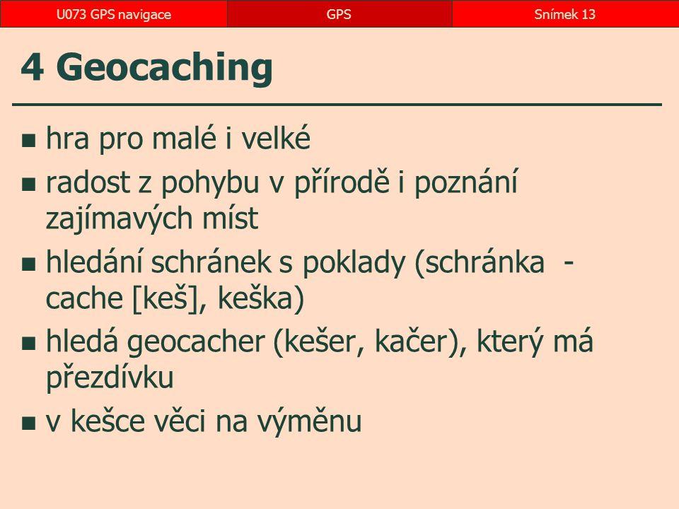 4 Geocaching hra pro malé i velké radost z pohybu v přírodě i poznání zajímavých míst hledání schránek s poklady (schránka - cache [keš], keška) hledá geocacher (kešer, kačer), který má přezdívku v kešce věci na výměnu GPSSnímek 13U073 GPS navigace