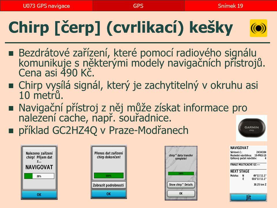 Chirp [čerp] (cvrlikací) kešky Bezdrátové zařízení, které pomocí radiového signálu komunikuje s některými modely navigačních přístrojů.