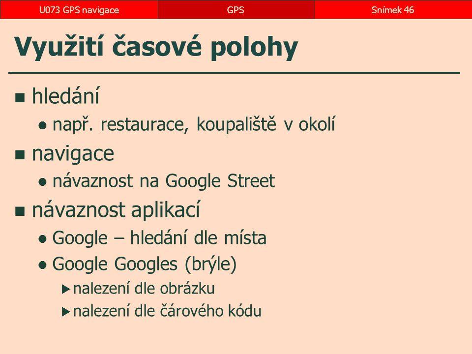 Využití časové polohy hledání např. restaurace, koupaliště v okolí navigace návaznost na Google Street návaznost aplikací Google – hledání dle místa G