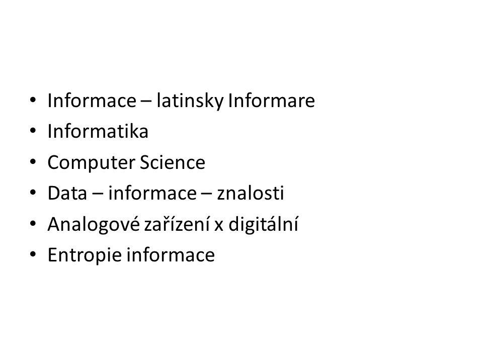 Informace – latinsky Informare Informatika Computer Science Data – informace – znalosti Analogové zařízení x digitální Entropie informace