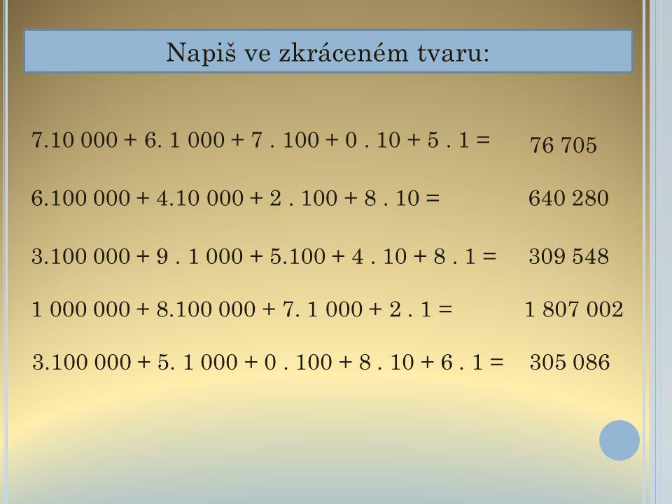 Napiš ve zkráceném tvaru: 7.10 000 + 6. 1 000 + 7. 100 + 0. 10 + 5. 1 = 6.100 000 + 4.10 000 + 2. 100 + 8. 10 = 3.100 000 + 9. 1 000 + 5.100 + 4. 10 +