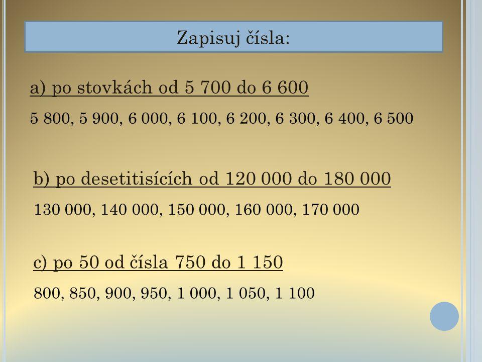 Zapisuj čísla: a) po stovkách od 5 700 do 6 600 5 800, 5 900, 6 000, 6 100, 6 200, 6 300, 6 400, 6 500 b) po desetitisících od 120 000 do 180 000 130