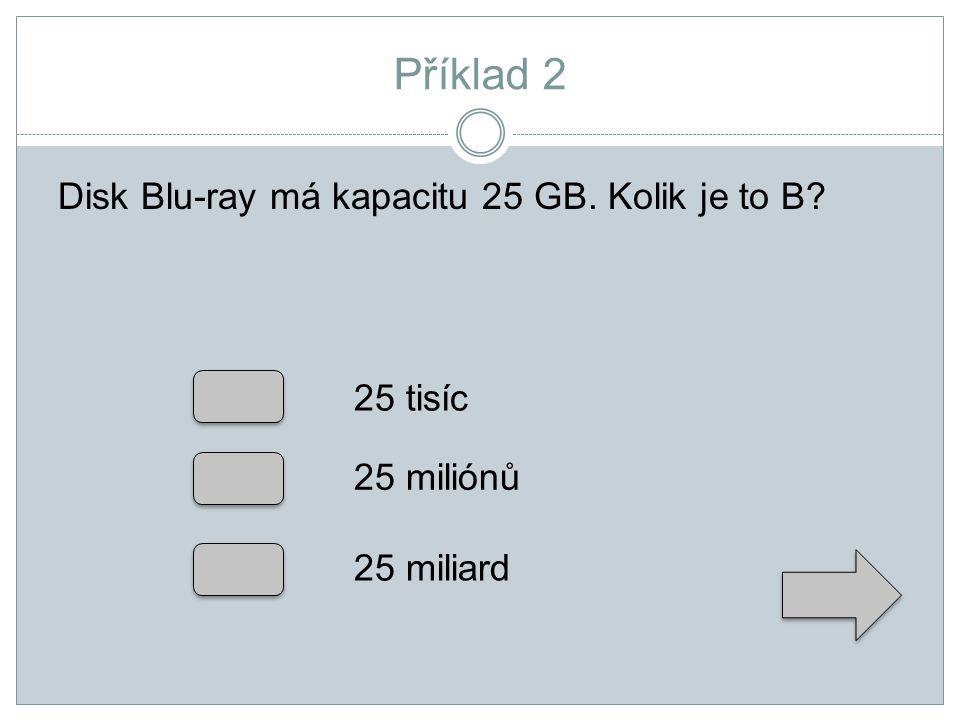 Příklad 2 Disk Blu-ray má kapacitu 25 GB. Kolik je to B? 25 tisíc 25 miliónů 25 miliard
