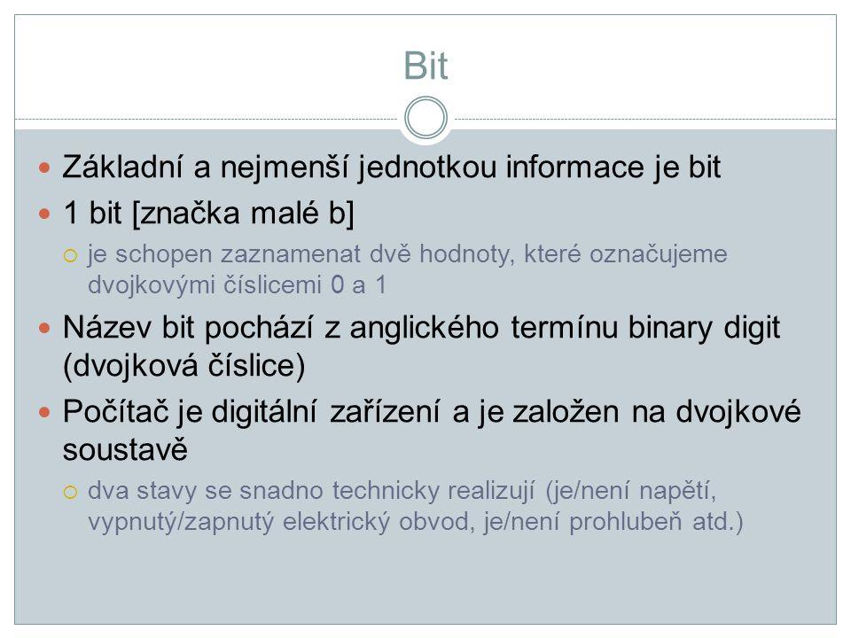 Bit Základní a nejmenší jednotkou informace je bit 1 bit [značka malé b]  je schopen zaznamenat dvě hodnoty, které označujeme dvojkovými číslicemi 0 a 1 Název bit pochází z anglického termínu binary digit (dvojková číslice) Počítač je digitální zařízení a je založen na dvojkové soustavě  dva stavy se snadno technicky realizují (je/není napětí, vypnutý/zapnutý elektrický obvod, je/není prohlubeň atd.)