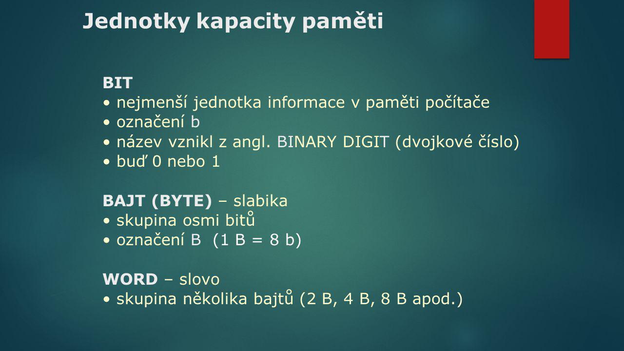 Jednotky kapacity paměti BIT nejmenší jednotka informace v paměti počítače označení b název vznikl z angl. BINARY DIGIT (dvojkové číslo) buď 0 nebo 1