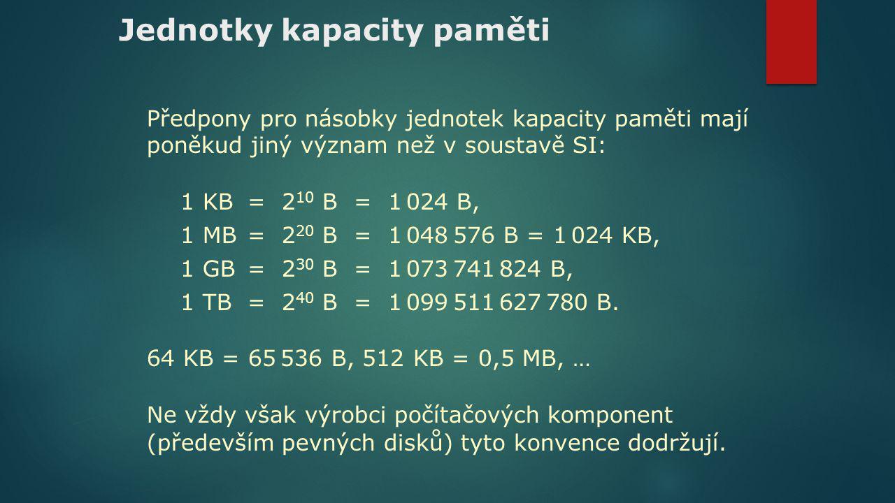 Jednotky kapacity paměti Předpony pro násobky jednotek kapacity paměti mají poněkud jiný význam než v soustavě SI: 1 KB= 2 10 B = 1 024 B, 1 MB= 2 20