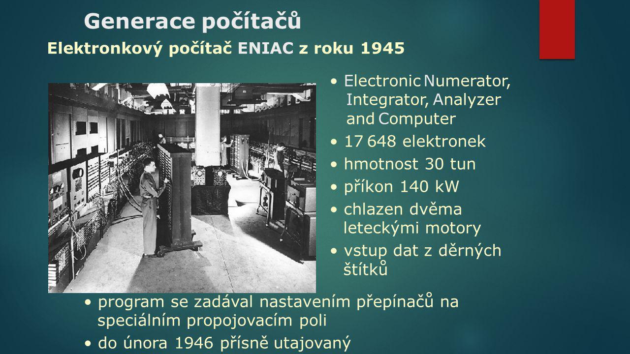 Generace počítačů Electronic Numerator, Integrator, Analyzer and Computer 17 648 elektronek hmotnost 30 tun příkon 140 kW chlazen dvěma leteckými moto