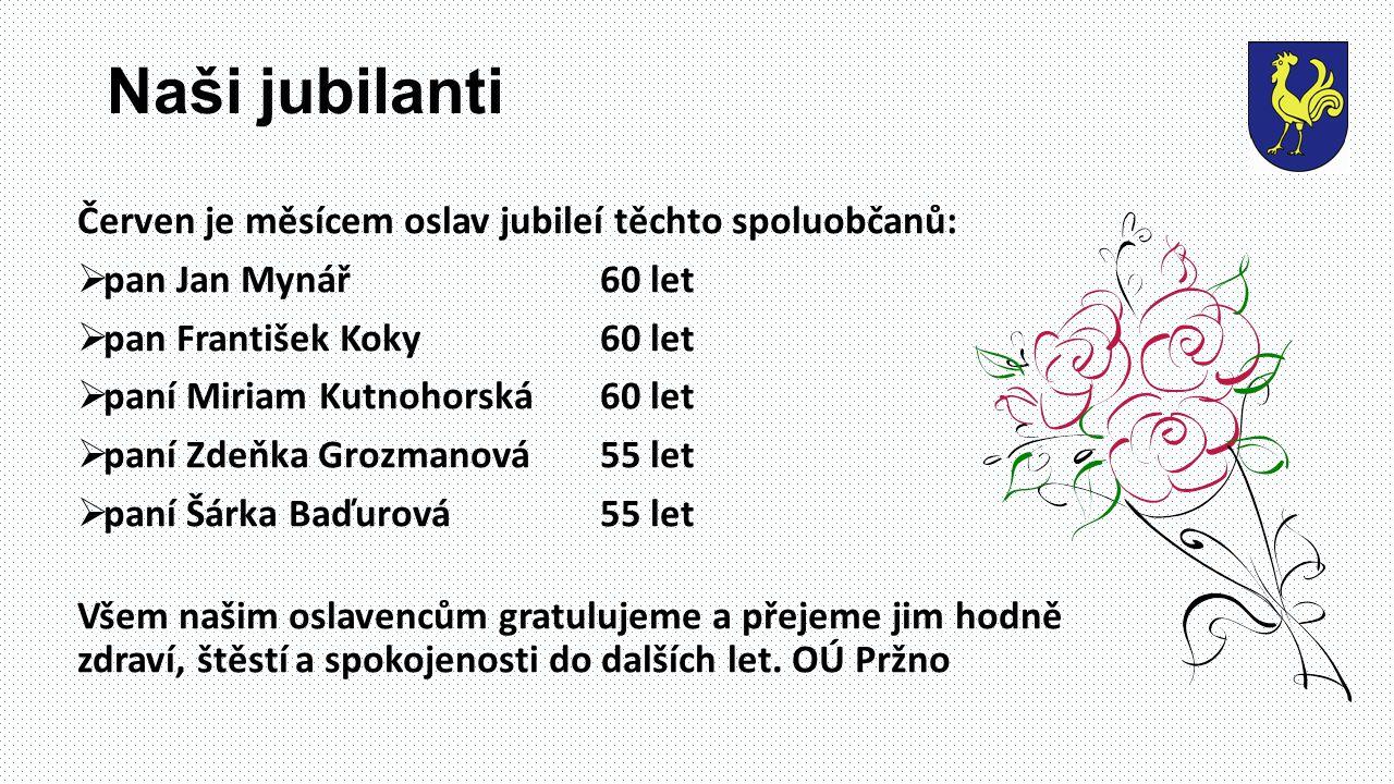 Naši jubilanti Červen je měsícem oslav jubileí těchto spoluobčanů:  pan Jan Mynář60 let  pan František Koky 60 let  paní Miriam Kutnohorská60 let  paní Zdeňka Grozmanová 55 let  paní Šárka Baďurová55 let Všem našim oslavencům gratulujeme a přejeme jim hodně zdraví, štěstí a spokojenosti do dalších let.