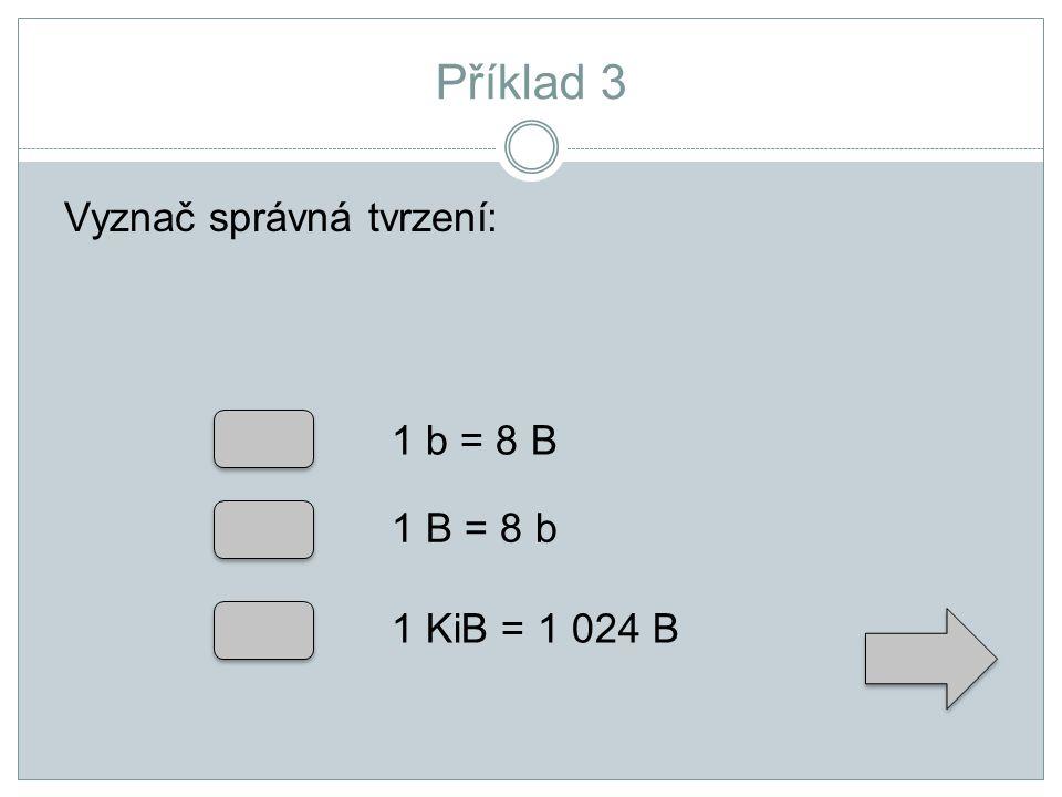 Příklad 3 Vyznač správná tvrzení: 1 b = 8 B 1 B = 8 b 1 KiB = 1 024 B