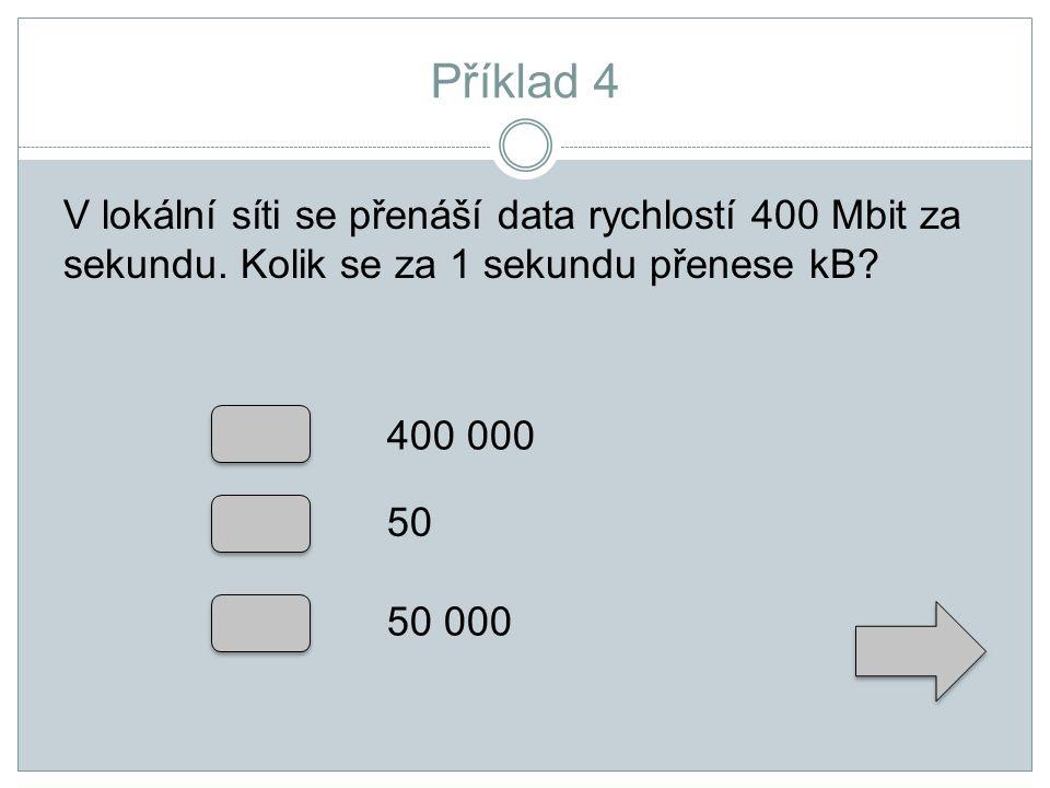 Příklad 4 V lokální síti se přenáší data rychlostí 400 Mbit za sekundu. Kolik se za 1 sekundu přenese kB? 400 000 50 50 000
