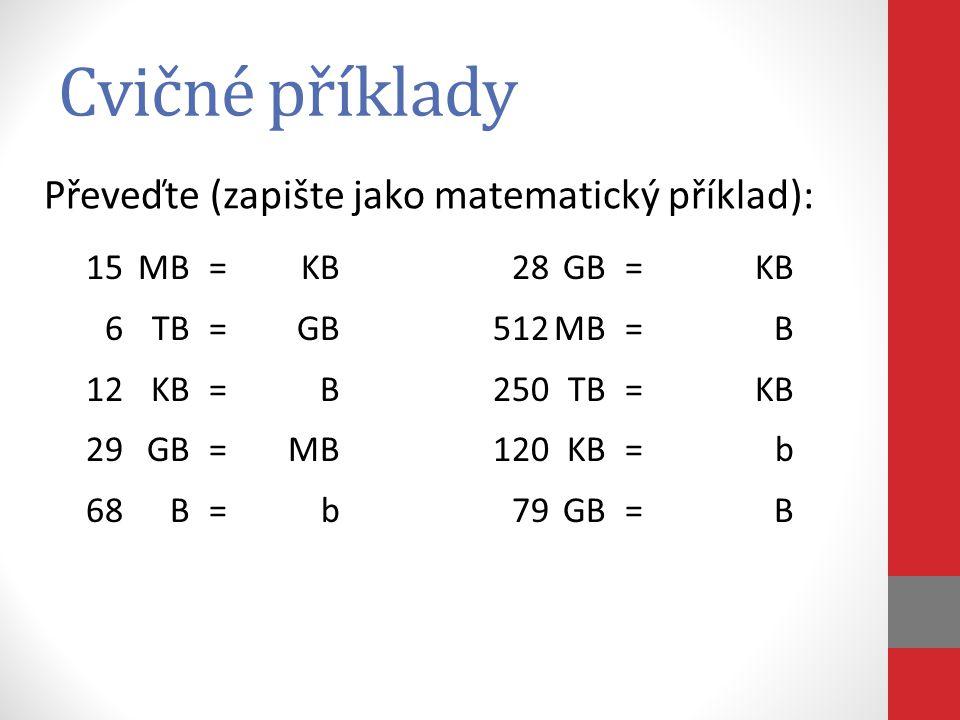 Cvičné příklady 15MB=KB 6TB=GB 12KB=B 29GB=MB 68B=b 28GB=KB 512MB=B 250TB=KB 120KB=b 79GB=B Převeďte (zapište jako matematický příklad):