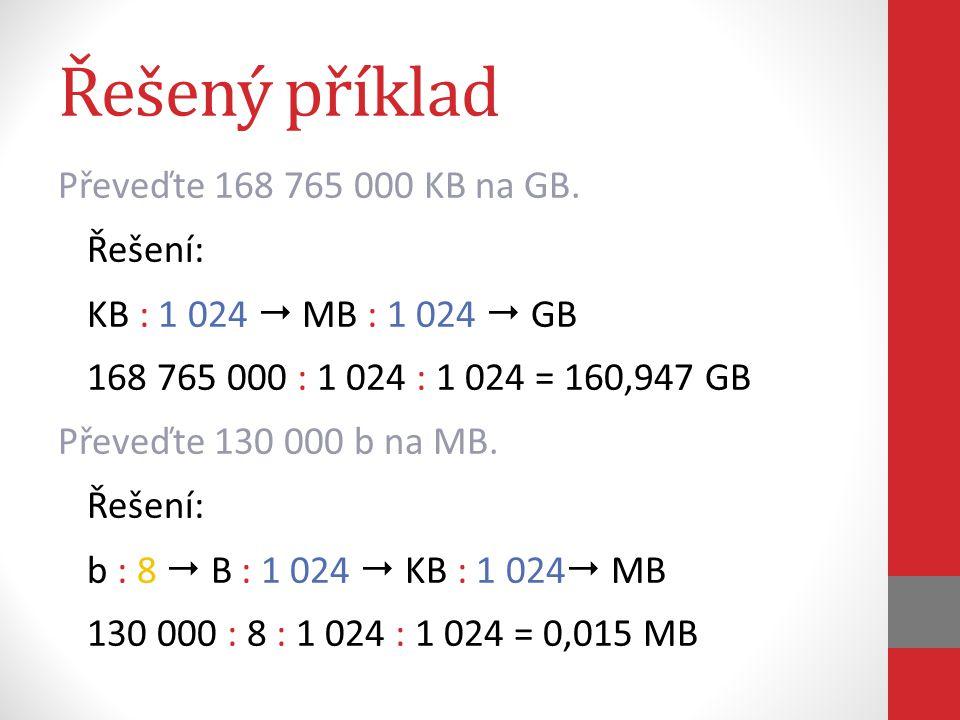 Řešený příklad Převeďte 168 765 000 KB na GB. Řešení: KB : 1 024  MB : 1 024  GB 168 765 000 : 1 024 : 1 024 = 160,947 GB Převeďte 130 000 b na MB.