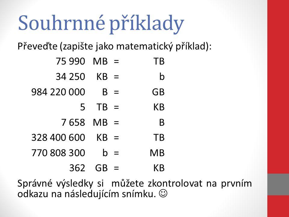 Souhrnné příklady Převeďte (zapište jako matematický příklad): 75 990MB=TB 34 250KB=b 984 220 000B=GB 5TB=KB 7 658MB=B 328 400 600KB=TB 770 808 300b=M