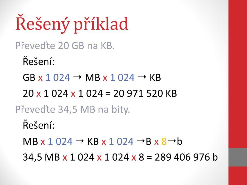 Řešený příklad Převeďte 20 GB na KB. Řešení: GB x 1 024  MB x 1 024  KB 20 x 1 024 x 1 024 = 20 971 520 KB Převeďte 34,5 MB na bity. Řešení: MB x 1