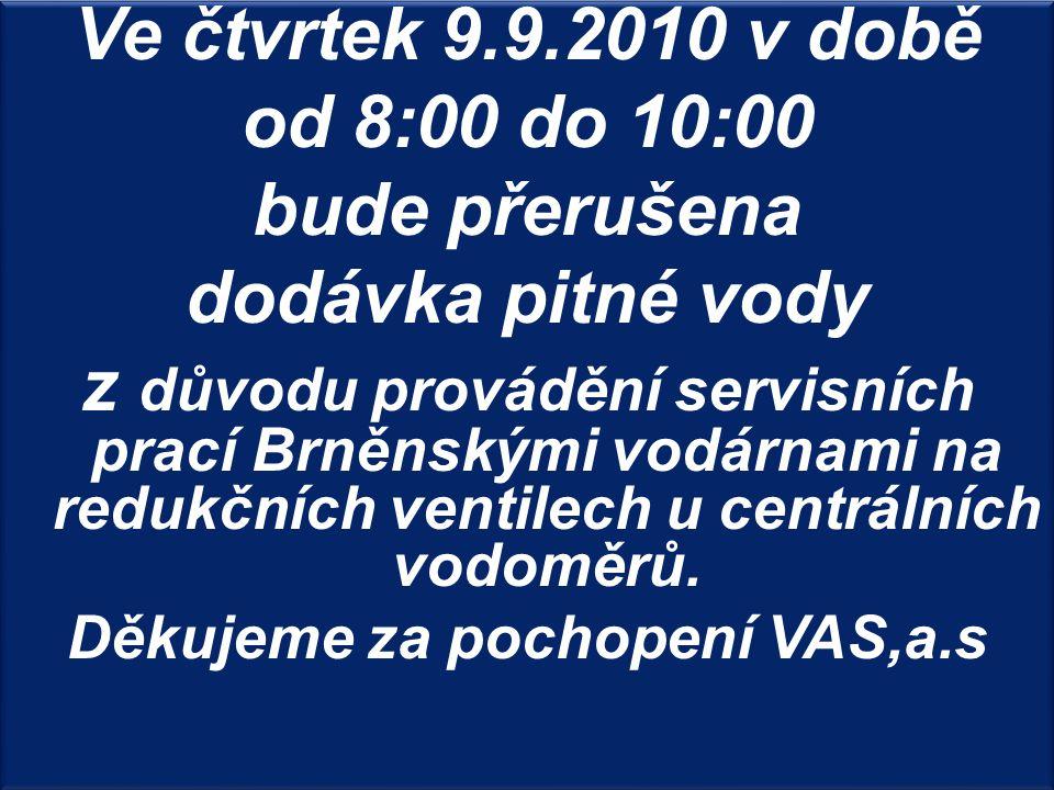 Ve čtvrtek 9.9.2010 v době od 8:00 do 10:00 bude přerušena dodávka pitné vody z důvodu provádění servisních prací Brněnskými vodárnami na redukčních ventilech u centrálních vodoměrů.