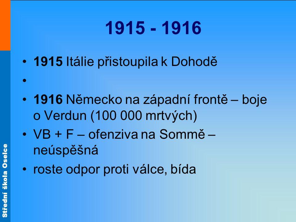 Střední škola Oselce 1915 - 1916 1915 Itálie přistoupila k Dohodě 1916 Německo na západní frontě – boje o Verdun (100 000 mrtvých) VB + F – ofenziva n