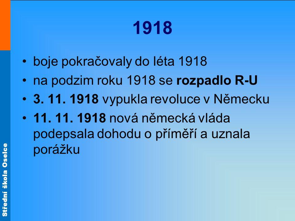 Střední škola Oselce 1918 boje pokračovaly do léta 1918 na podzim roku 1918 se rozpadlo R-U 3. 11. 1918 vypukla revoluce v Německu 11. 11. 1918 nová n