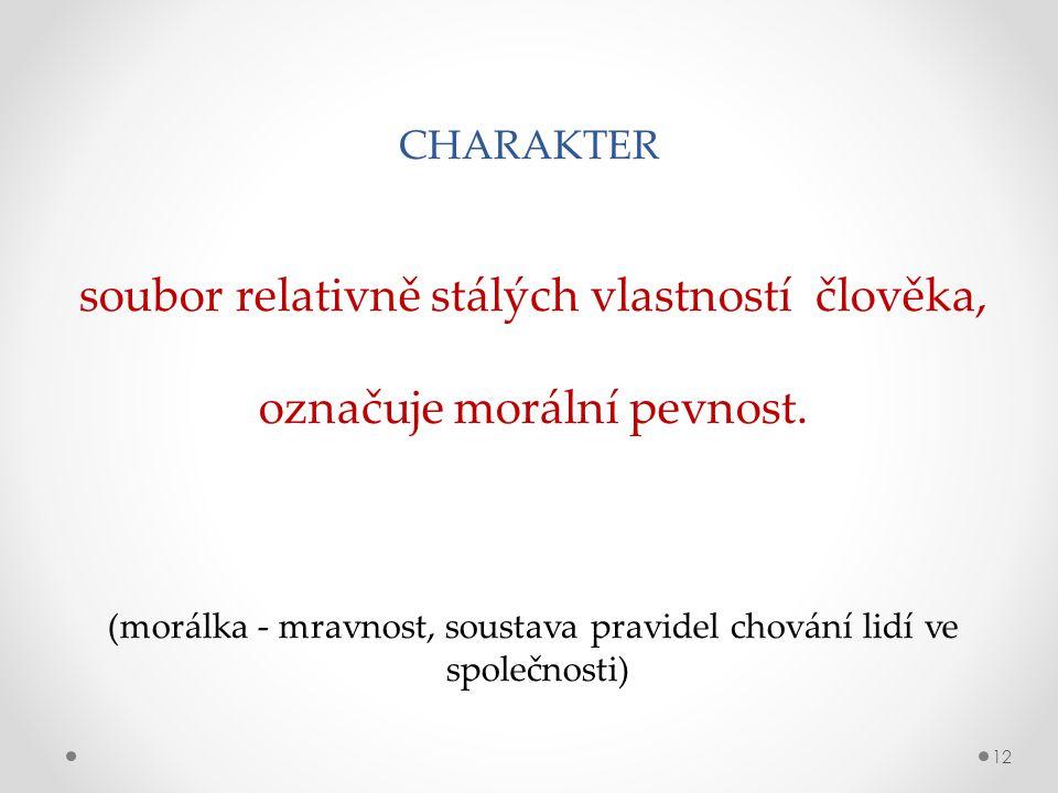 CHARAKTER 12 soubor relativně stálých vlastností člověka, označuje morální pevnost.