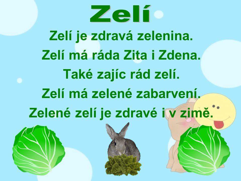 Zelí je zdravá zelenina. Zelí má ráda Zita i Zdena. Také zajíc rád zelí. Zelí má zelené zabarvení. Zelené zelí je zdravé i v zimě.