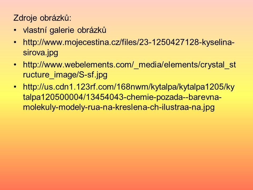 Zdroje obrázků: vlastní galerie obrázků http://www.mojecestina.cz/files/23-1250427128-kyselina- sirova.jpg http://www.webelements.com/_media/elements/crystal_st ructure_image/S-sf.jpg http://us.cdn1.123rf.com/168nwm/kytalpa/kytalpa1205/ky talpa120500004/13454043-chemie-pozada--barevna- molekuly-modely-rua-na-kreslena-ch-ilustraa-na.jpg