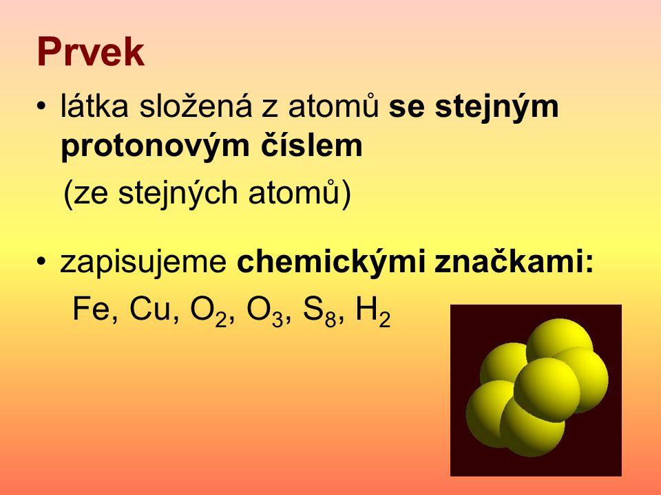 Prvek látka složená z atomů se stejným protonovým číslem (ze stejných atomů) zapisujeme chemickými značkami: Fe, Cu, O 2, O 3, S 8, H 2
