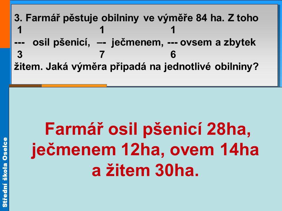 Střední škola Oselce Příklad: 3. Farmář pěstuje obilniny ve výměře 84 ha. Z toho 1 1 1 --- osil pšenicí, –- ječmenem, --- ovsem a zbytek 3 7 6 žitem.