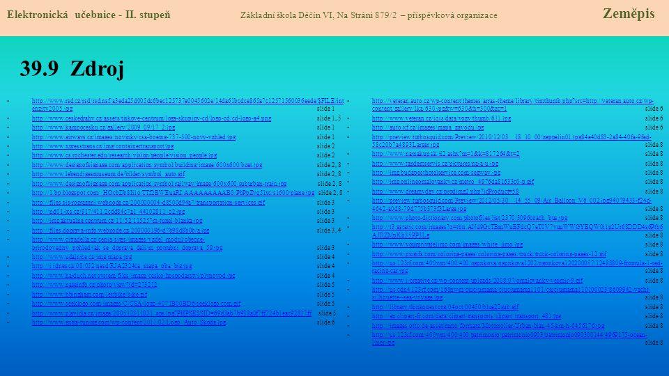 39.9 Zdroj http://www.rsd.cz/rsd/rsd.nsf/a3eda25d005dc6bec125737e0045602e/14da61bcdce865a7c12571560036eede/$FILE/int enzity2005.jpg slide 1 http://www.rsd.cz/rsd/rsd.nsf/a3eda25d005dc6bec125737e0045602e/14da61bcdce865a7c12571560036eede/$FILE/int enzity2005.jpg http://www.ceskedrahy.cz/assets/tiskove-centrum/loga-skupiny-cd/logo-cd/cd-logo-a4.png slide 1, 5 http://www.ceskedrahy.cz/assets/tiskove-centrum/loga-skupiny-cd/logo-cd/cd-logo-a4.png http://www.kampocesku.cz/gallery/2009_09/17_2.jpg slide 1 http://www.kampocesku.cz/gallery/2009_09/17_2.jpg http://www.airways.cz/images/novinky/csa-boeing-737-500-novy-vzhled.jpg slide 1 http://www.airways.cz/images/novinky/csa-boeing-737-500-novy-vzhled.jpg http://www.xpresstrans.cz/img/containertransport.jpg slide 2 http://www.xpresstrans.cz/img/containertransport.jpg http://www.cs.rochester.edu/research/vision/people/vision_people.jpg slide 2 http://www.cs.rochester.edu/research/vision/people/vision_people.jpg http://www.designofsignage.com/application/symbol/building/image/600x600/boat.jpg slide 2, 8 http://www.designofsignage.com/application/symbol/building/image/600x600/boat.jpg http://www.lebendigesmuseum.de/bilder/symbol_auto.gif slide 2, 8 http://www.lebendigesmuseum.de/bilder/symbol_auto.gif http://www.designofsignage.com/application/symbol/railway/image/600x600/suburban-train.jpg slide 2, 8 http://www.designofsignage.com/application/symbol/railway/image/600x600/suburban-train.jpg http://1.bp.blogspot.com/_HOcbDb8Ii1o/TTf2BWEuaRI/AAAAAAAAAB0/PbPpZvq5lxc/s1600/plane.jpg slide 2, 8 http://1.bp.blogspot.com/_HOcbDb8Ii1o/TTf2BWEuaRI/AAAAAAAAAB0/PbPpZvq5lxc/s1600/plane.jpg http://files.sis-rozrazeni.webnode.cz/200000004-d8500d94a7/transportation-services.gif slide 3 http://files.sis-rozrazeni.webnode.cz/200000004-d8500d94a7/transportation-services.gif http://nd01.jxs.cz/917/411/2cdd84c7a1_44102811_o2.jpg slide 3 http://nd01.jxs.cz/917/411/2cdd84c7a1_44102811_o2.jpg http://img.aktualne.centrum.cz/11/52/115257m-tunel-blanka.