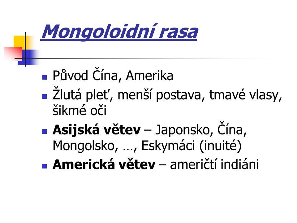 Mongoloidní rasa Původ Čína, Amerika Žlutá pleť, menší postava, tmavé vlasy, šikmé oči Asijská větev – Japonsko, Čína, Mongolsko, …, Eskymáci (inuité)